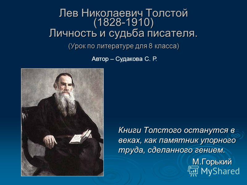Лев Николаевич Толстой (1828-1910) Личность и судьба писателя. (Урок по литературе для 8 класса) Лев Николаевич Толстой (1828-1910) Личность и судьба писателя. (Урок по литературе для 8 класса) Книги Толстого останутся в веках, как памятник упорного