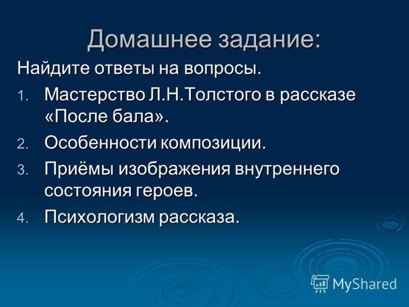 Домашнее задание: Найдите ответы на вопросы. 1. Мастерство Л.Н.Толстого в рассказе «После бала». 2. Особенности композиции. 3. Приёмы изображения внутреннего состояния героев. 4. Психологизм рассказа.