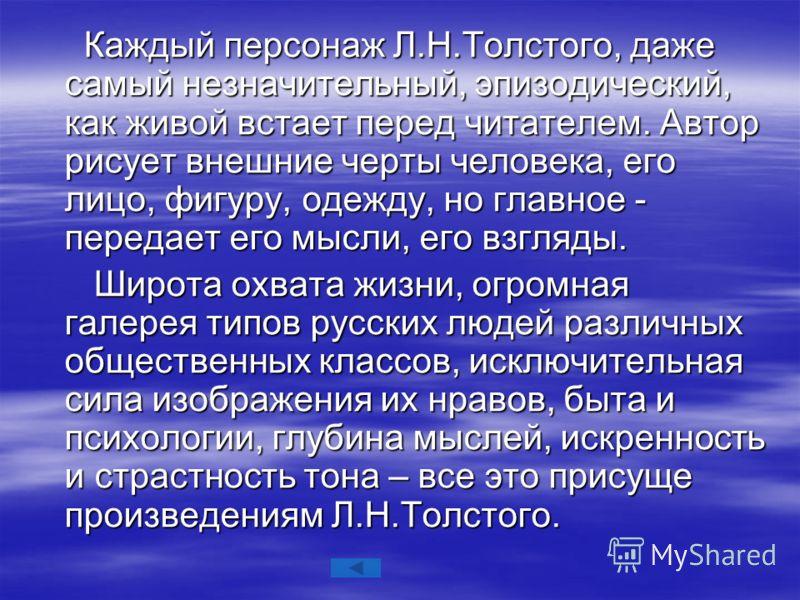 Каждый персонаж Л.Н.Толстого, даже самый незначительный, эпизодический, как живой встает перед читателем. Автор рисует внешние черты человека, его лицо, фигуру, одежду, но главное - передает его мысли, его взгляды. Каждый персонаж Л.Н.Толстого, даже