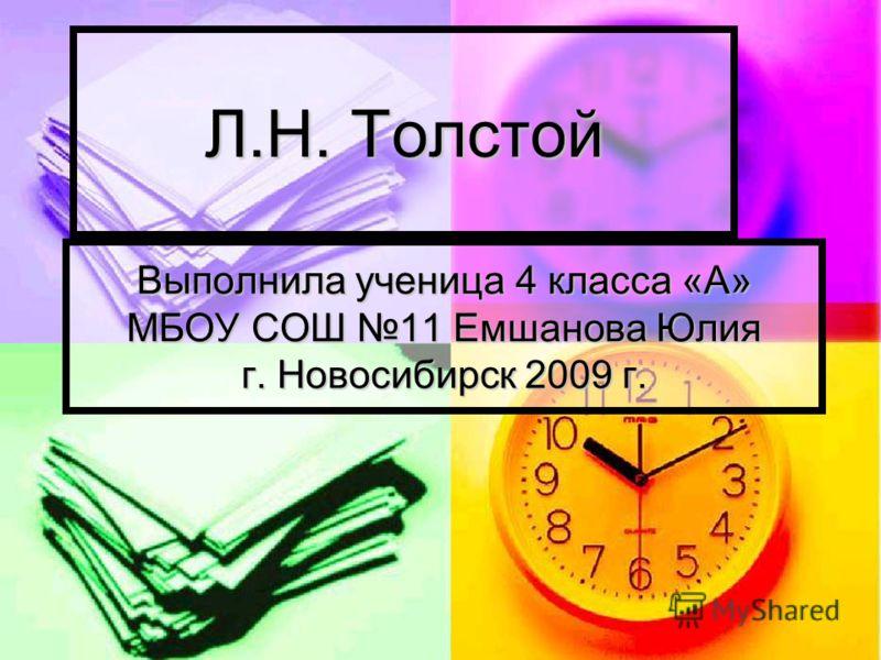 Л.Н. Толстой Выполнила ученица 4 класса «А» МБОУ СОШ 11 Емшанова Юлия г. Новосибирск 2009 г.