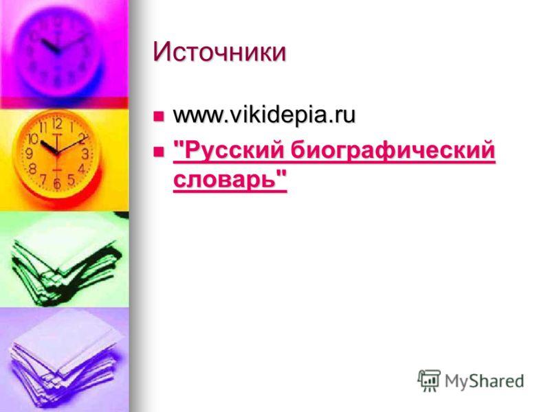 Источники www.vikidepia.ru www.vikidepia.ru Русский биографический словарь Русский биографический словарь Русский биографический словарь Русский биографический словарь