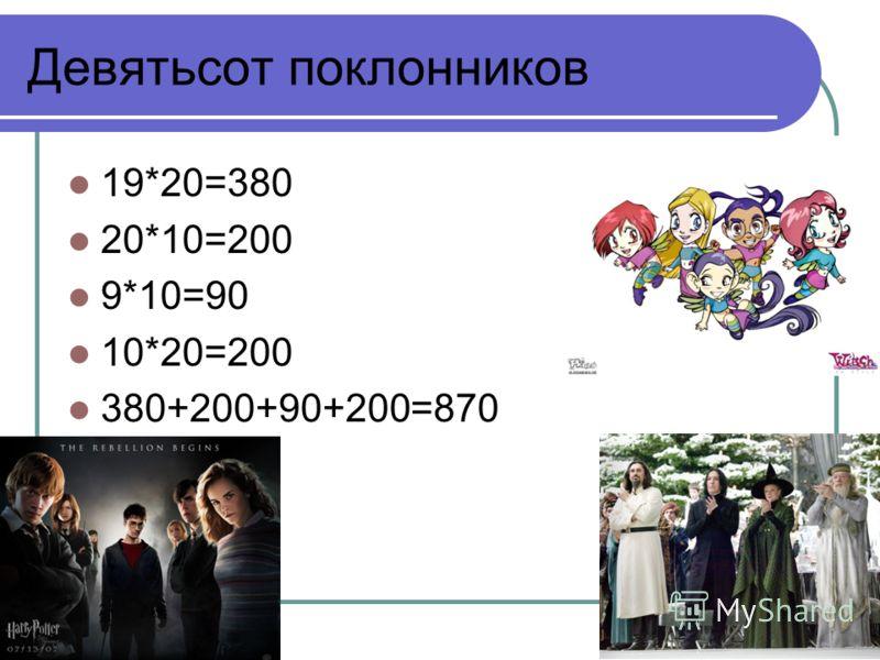 Девятьсот поклонников 19*20=380 20*10=200 9*10=90 10*20=200 380+200+90+200=870