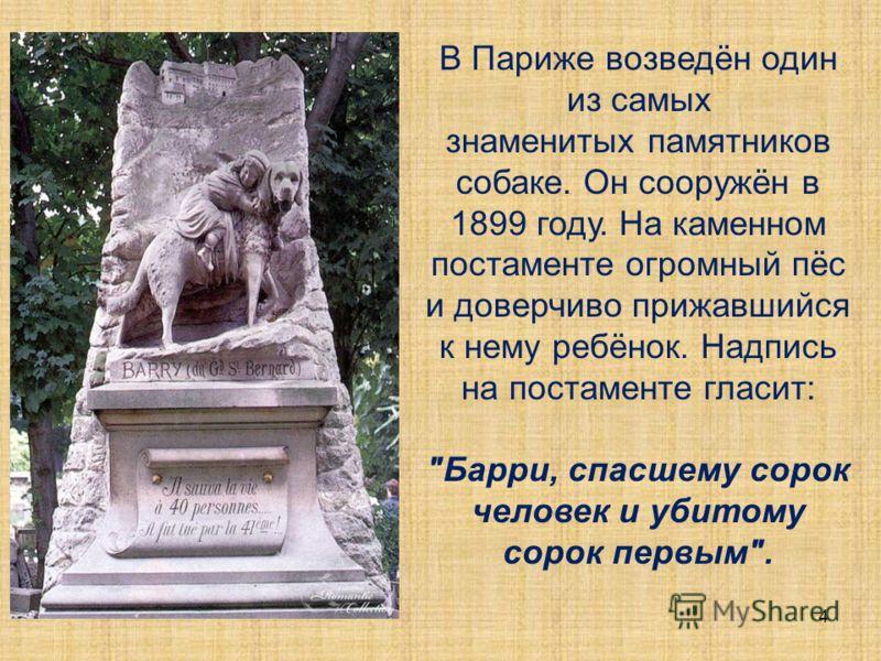 В Париже возведён один из самых знаменитых памятников собаке. Он сооружён в 1899 году. На каменном постаменте огромный пёс и доверчиво прижавшийся к нему ребёнок. Надпись на постаменте гласит: Барри, спасшему сорок человек и убитому сорок первым. 4