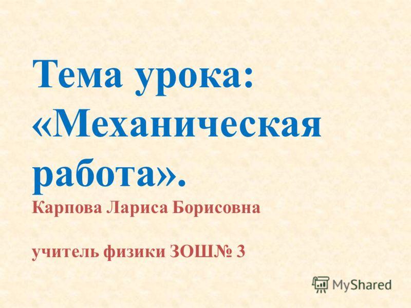 Тема урока: «Механическая работа». Карпова Лариса Борисовна учитель физики ЗОШ 3