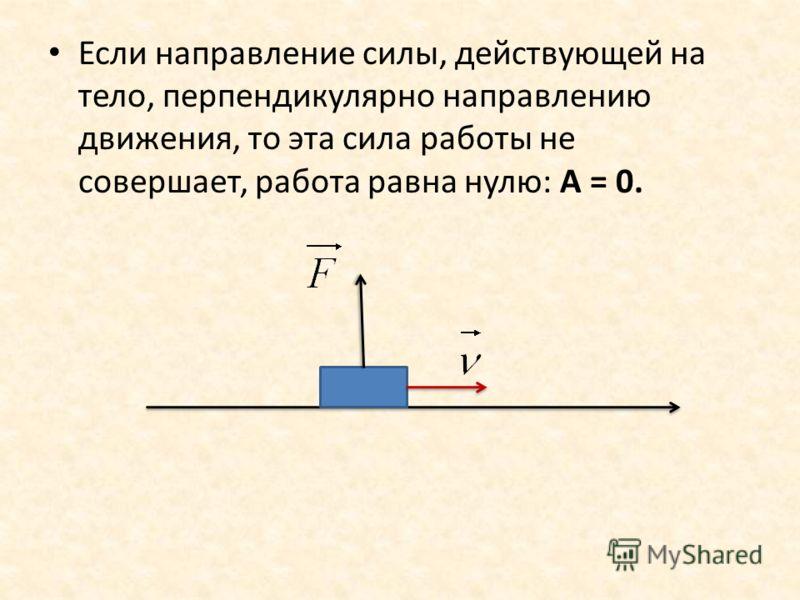 Если направление силы, действующей на тело, перпендикулярно направлению движения, то эта сила работы не совершает, работа равна нулю: А = 0.