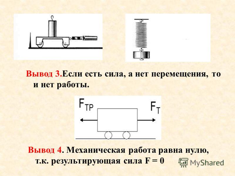 Вывод 3.Если есть сила, а нет перемещения, то и нет работы. Вывод 4. Механическая работа равна нулю, т.к. результирующая сила F = 0