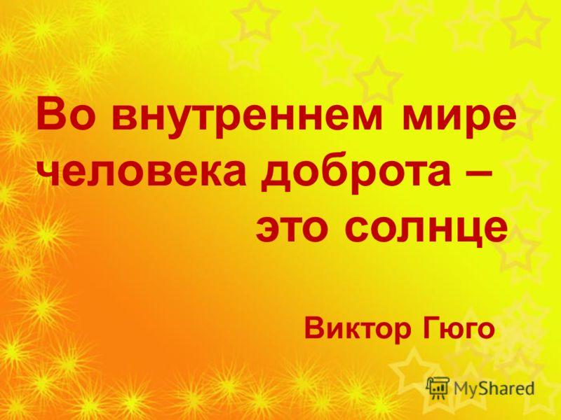 Во внутреннем мире человека доброта – это солнце Виктор Гюго