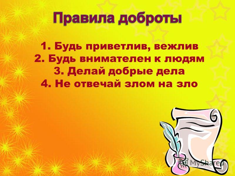 1. Будь приветлив, вежлив 2. Будь внимателен к людям 3. Делай добрые дела 4. Не отвечай злом на зло