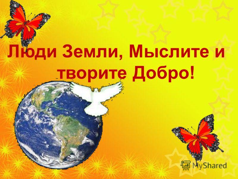 Люди Земли, Мыслите и творите Добро!