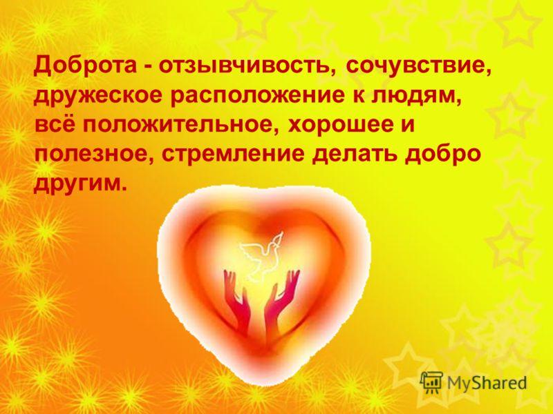 Доброта - отзывчивость, сочувствие, дружеское расположение к людям, всё положительное, хорошее и полезное, стремление делать добро другим.
