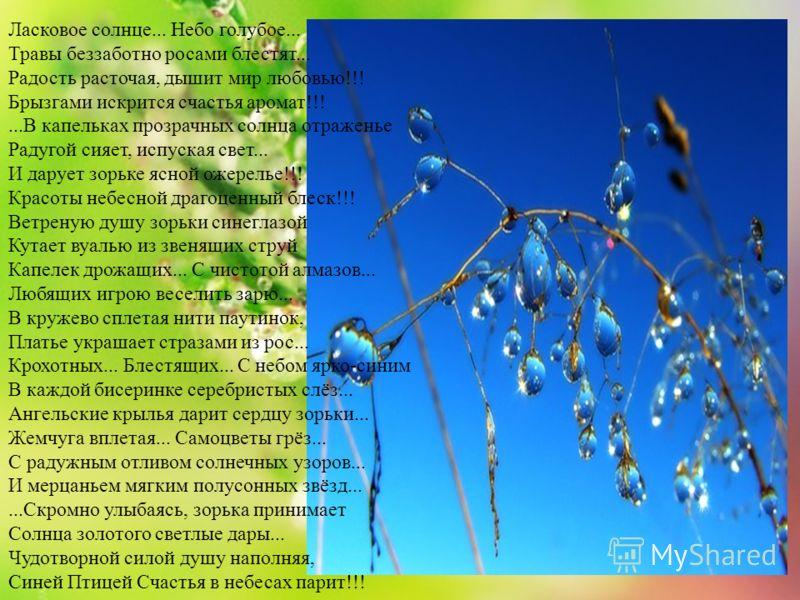 Ласковое солнце... Небо голубое... Травы беззаботно росами блестят... Радость расточая, дышит мир любовью!!! Брызгами искрится счастья аромат!!!...В капельках прозрачных солнца отраженье Радугой сияет, испуская свет... И дарует зорьке ясной ожерелье!