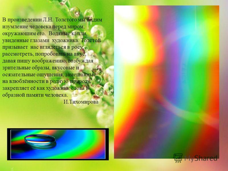 В произведении Л.Н. Толстого мы видим изумление человека перед миром, окружающим его. Водяные капли, увиденные глазами художника. Толстой призывает нас вглядеться в росу, рассмотреть, попробовать на вкус, давая пищу воображению, возбуждая зрительные