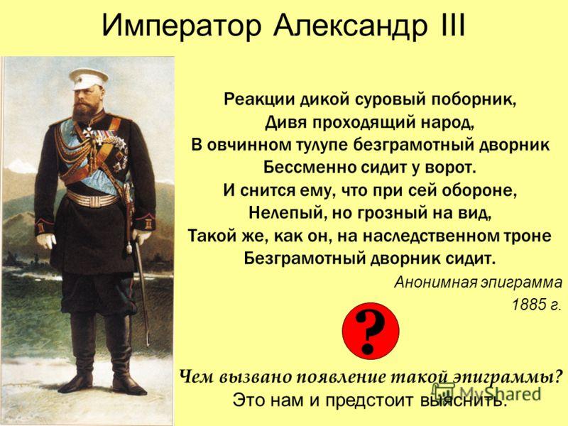 Император Александр III Реакции дикой суровый поборник, Дивя проходящий народ, В овчинном тулупе безграмотный дворник Бессменно сидит у ворот. И снится ему, что при сей обороне, Нелепый, но грозный на вид, Такой же, как он, на наследственном троне Бе