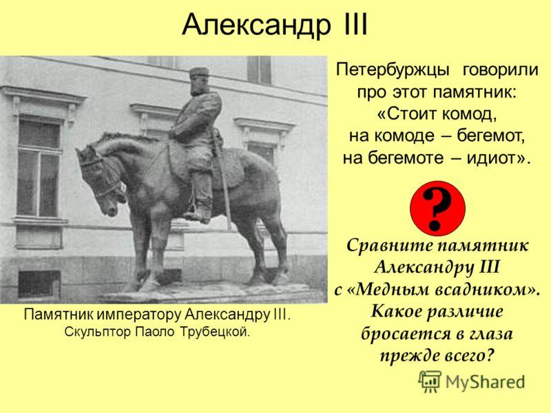 Александр III Петербуржцы говорили про этот памятник: «Стоит комод, на комоде – бегемот, на бегемоте – идиот». Сравните памятник Александру III с «Медным всадником». Какое различие бросается в глаза прежде всего? Памятник императору Александру III. С