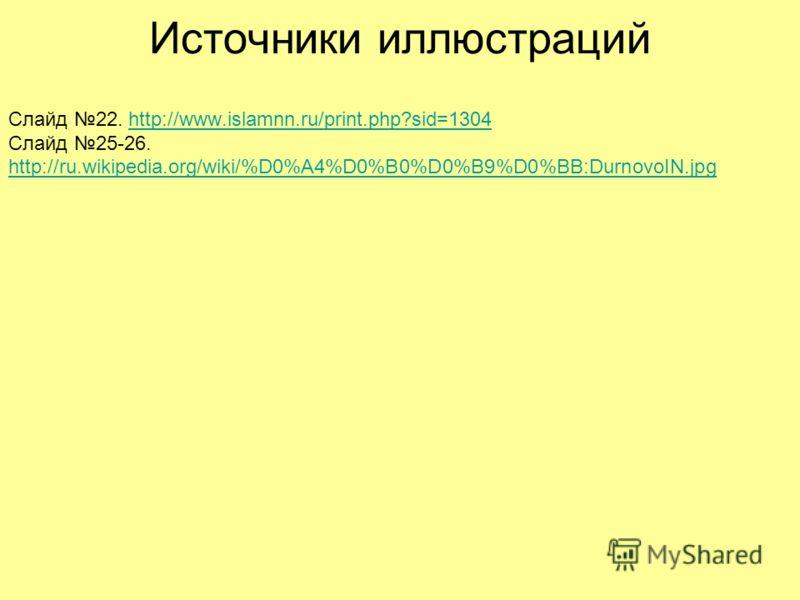 Источники иллюстраций Слайд 22. http://www.islamnn.ru/print.php?sid=1304 Слайд 25-26. http://ru.wikipedia.org/wiki/%D0%A4%D0%B0%D0%B9%D0%BB:DurnovoIN.jpghttp://www.islamnn.ru/print.php?sid=1304 http://ru.wikipedia.org/wiki/%D0%A4%D0%B0%D0%B9%D0%BB:Du
