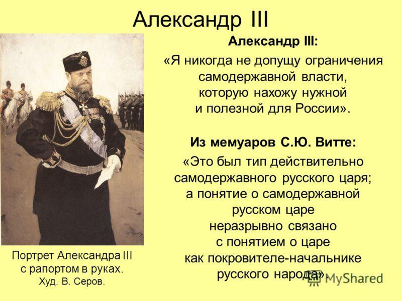 Александр III Александр III: «Я никогда не допущу ограничения самодержавной власти, которую нахожу нужной и полезной для России». Из мемуаров С.Ю. Витте: «Это был тип действительно самодержавного русского царя; а понятие о самодержавной русском царе