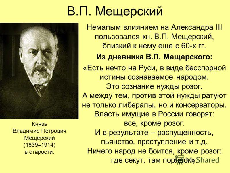 В.П. Мещерский Немалым влиянием на Александра III пользовался кн. В.П. Мещерский, близкий к нему еще с 60-х гг. Из дневника В.П. Мещерского: «Есть нечто на Руси, в виде бесспорной истины сознаваемое народом. Это сознание нужды розог. А между тем, про