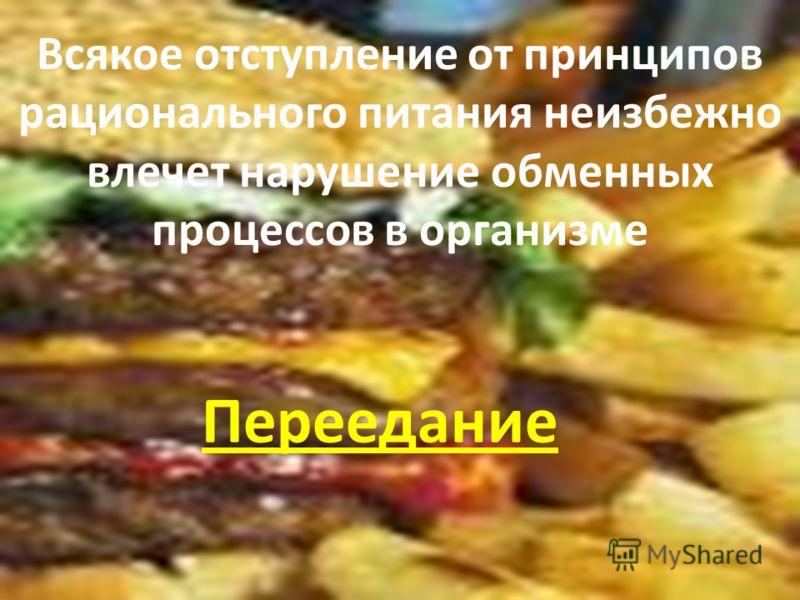 Всякое отступление от принципов рационального питания неизбежно влечет нарушение обменных процессов в организме Переедание