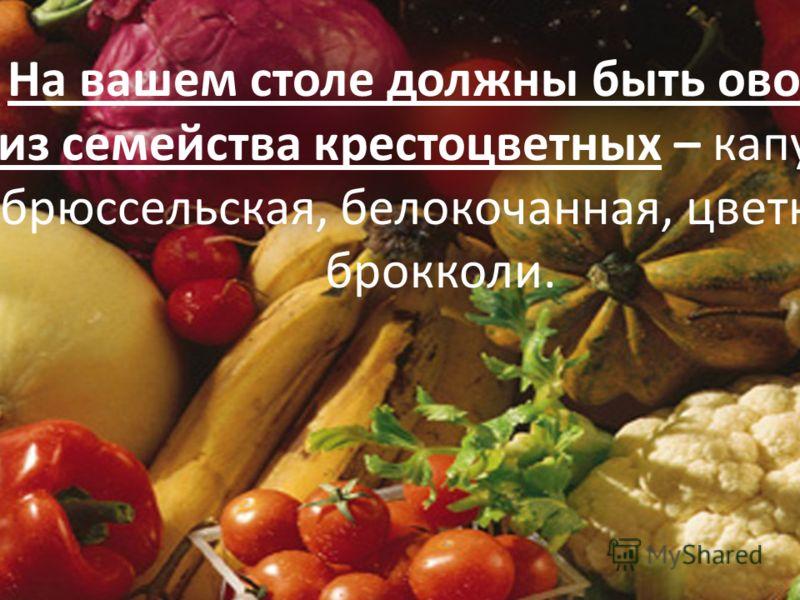 На вашем столе должны быть овощи из семейства крестоцветных – капуста брюссельская, белокочанная, цветная, брокколи.