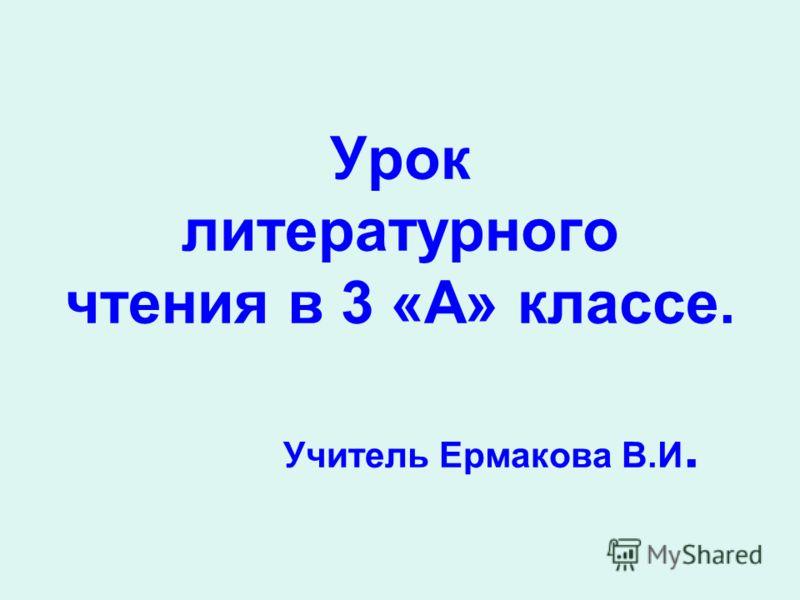 Урок литературного чтения в 3 «А» классе. Учитель Ермакова В.И.
