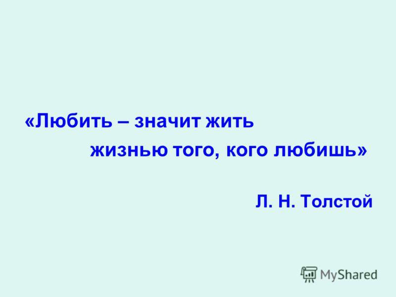 «Любить – значит жить жизнью того, кого любишь» Л. Н. Толстой