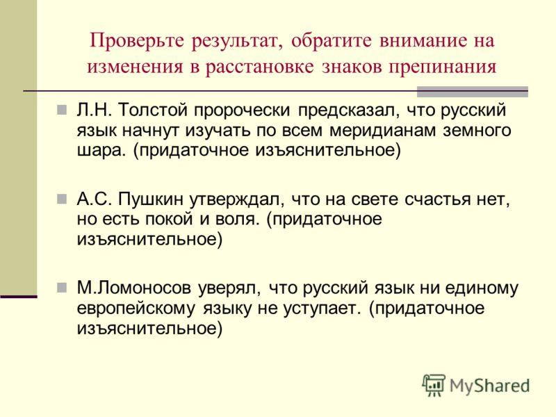 Проверьте результат, обратите внимание на изменения в расстановке знаков препинания Л.Н. Толстой пророчески предсказал, что русский язык начнут изучать по всем меридианам земного шара. (придаточное изъяснительное) А.С. Пушкин утверждал, что на свете