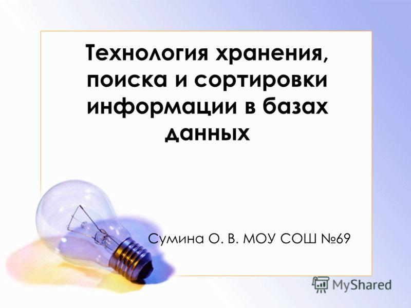 Технология хранения, поиска и сортировки информации в базах данных Сумина О. В. МОУ СОШ 69
