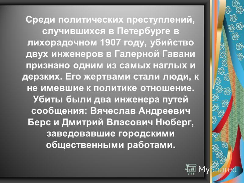 Среди политических преступлений, случившихся в Петербурге в лихорадочном 1907 году, убийство двух инженеров в Галерной Гавани признано одним из самых наглых и дерзких. Его жертвами стали люди, к не имевшие к политике отношение. Убиты были два инженер