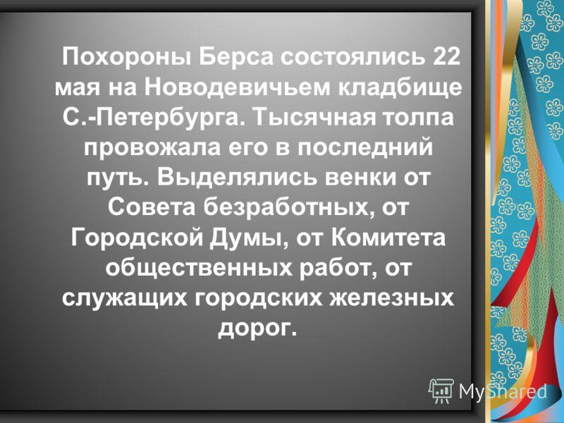 Похороны Берса состоялись 22 мая на Новодевичьем кладбище С.-Петербурга. Тысячная толпа провожала его в последний путь. Выделялись венки от Совета безработных, от Городской Думы, от Комитета общественных работ, от служащих городских железных дорог.