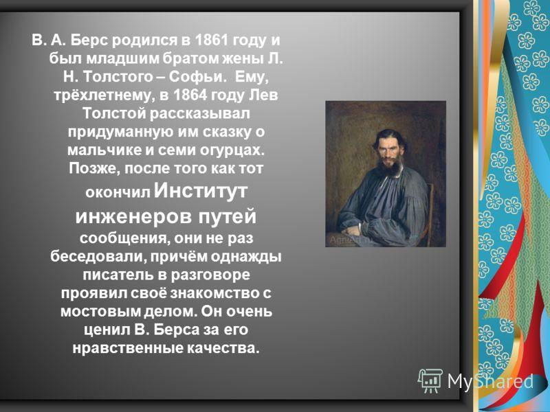 В. А. Берс родился в 1861 году и был младшим братом жены Л. Н. Толстого – Софьи. Ему, трёхлетнему, в 1864 году Лев Толстой рассказывал придуманную им сказку о мальчике и семи огурцах. Позже, после того как тот окончил Институт инженеров путей сообщен