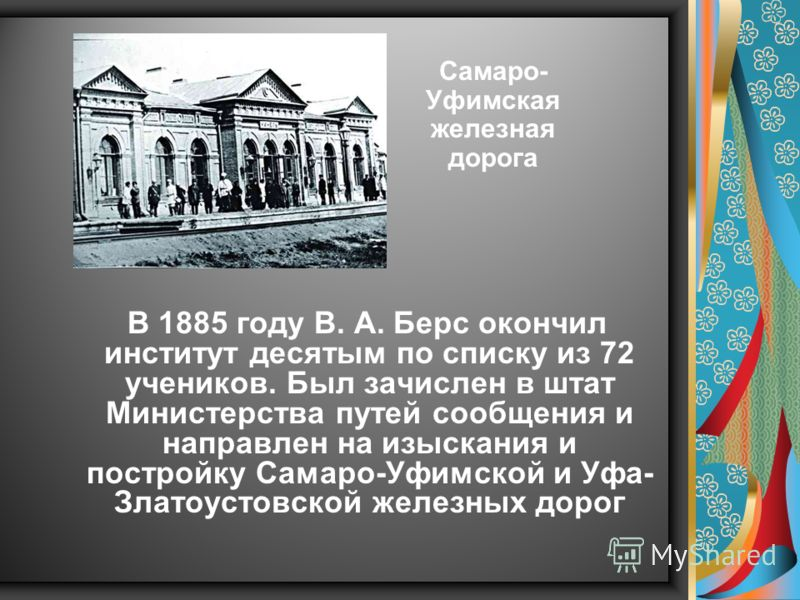 В 1885 году В. А. Берс окончил институт десятым по списку из 72 учеников. Был зачислен в штат Министерства путей сообщения и направлен на изыскания и постройку Самаро-Уфимской и Уфа- Златоустовской железных дорог Самаро- Уфимская железная дорога