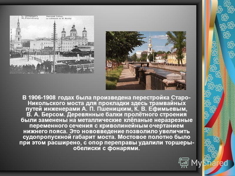 В 1906-1908 годах была произведена перестройка Старо- Никольского моста для прокладки здесь трамвайных путей инженерами А. П. Пшеницким, К. В. Ефимьевым, В. А. Берсом. Деревянные балки пролётного строения были заменены на металлические клёпаные нераз