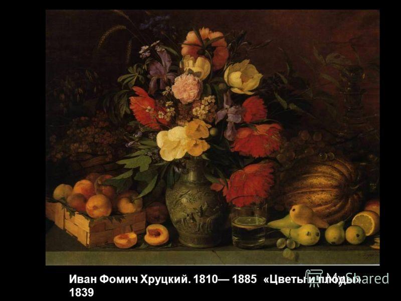 Иван Фомич Хруцкий. 1810 1885 «Цветы и плоды» 1839