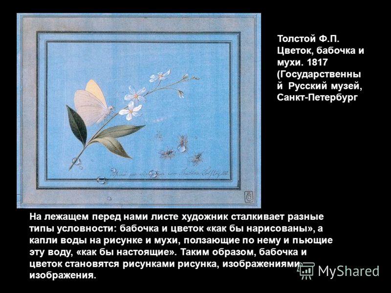 На лежащем перед нами листе художник сталкивает разные типы условности: бабочка и цветок «как бы нарисованы», а капли воды на рисунке и мухи, ползающие по нему и пьющие эту воду, «как бы настоящие». Таким образом, бабочка и цветок становятся рисункам