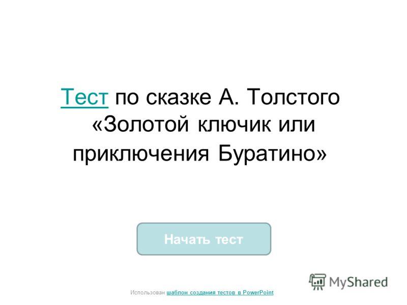 Начать тест Использован шаблон создания тестов в PowerPointшаблон создания тестов в PowerPoint ТестТест по сказке А. Толстого «Золотой ключик или приключения Буратино»
