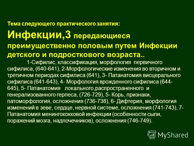 Тема следующего практического занятия: Инфекции,3 передающиеся преимущественно половым путем Инфекции детского и подросткового возраста.. 1-Сифилис, классификация, морфология первичного сифилиса, (640-641), 2-Морфологические изменения во вторичном и
