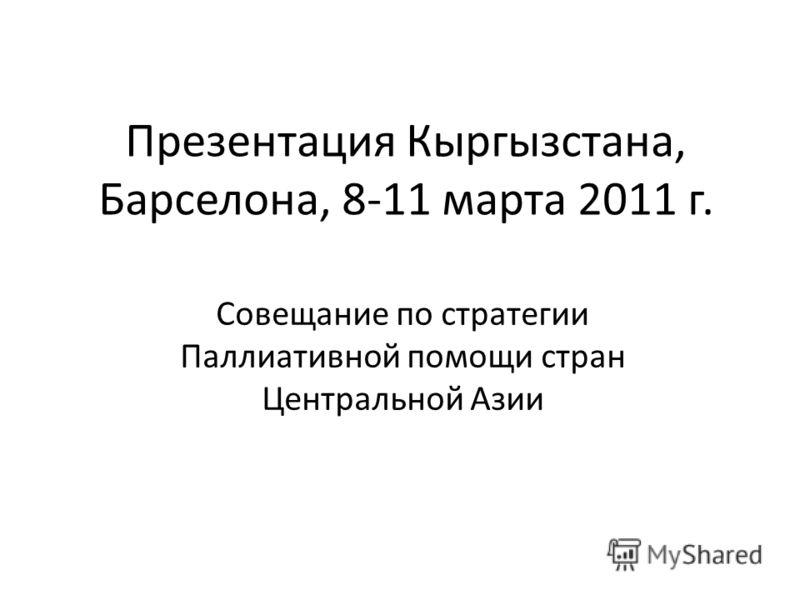 Презентация Кыргызстана, Барселона, 8-11 марта 2011 г. Совещание по стратегии Паллиативной помощи стран Центральной Азии