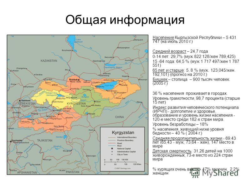 Общая информация Население Кыргызской Республики – 5 431 747 (на июль 2010 г.) Средний возраст – 24,7 года 0-14 лет: 29,7% (муж 822 128/жен 789,425) 15 -64 года: 64,5 % (муж 1 717 497/жен 1 787 551) 65 лет и старше: 5, 8 % (муж. 123,045/жен. 192,10