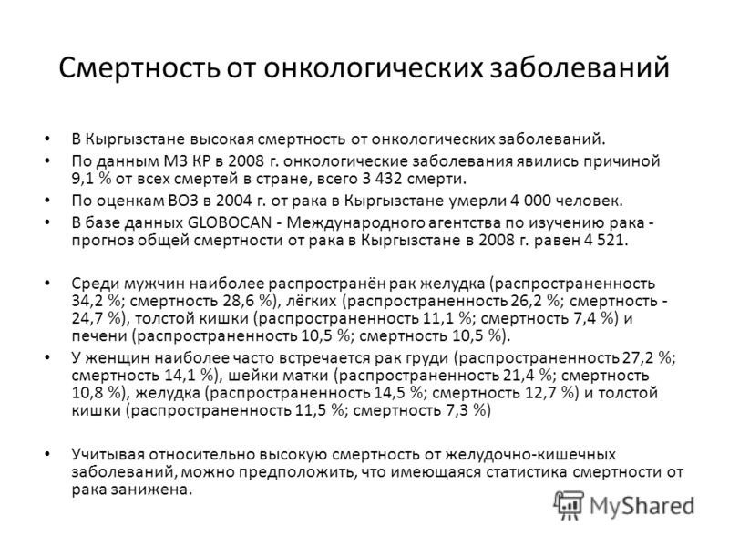 Смертность от онкологических заболеваний В Кыргызстане высокая смертность от онкологических заболеваний. По данным МЗ КР в 2008 г. онкологические заболевания явились причиной 9,1 % от всех смертей в стране, всего 3 432 смерти. По оценкам ВОЗ в 2004 г