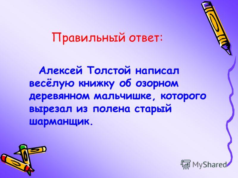 Правильный ответ: Алексей Толстой написал весёлую книжку об озорном деревянном мальчишке, которого вырезал из полена старый шарманщик.