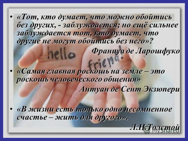 «Тот, кто думает, что можно обойтись без других, - заблуждается; но ещё сильнее заблуждается тот, кто думает, что другие не могут обойтись без него»?«Тот, кто думает, что можно обойтись без других, - заблуждается; но ещё сильнее заблуждается тот, кто