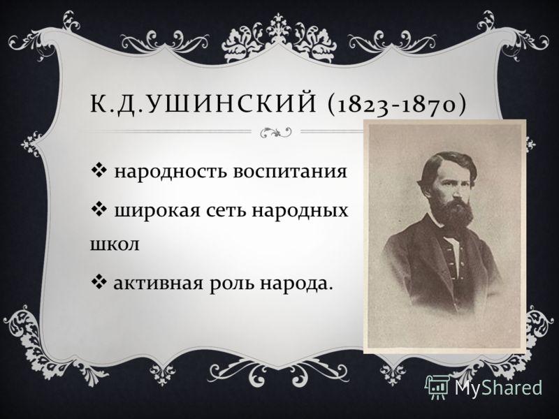 К. Д. УШИНСКИЙ (1823-1870) народность воспитания широкая сеть народных школ активная роль народа.