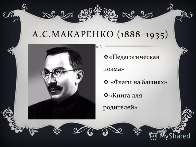 А. С. МАКАРЕНКО (1888–1935) « Педагогическая поэма » « Флаги на башнях » « Книга для родителей »