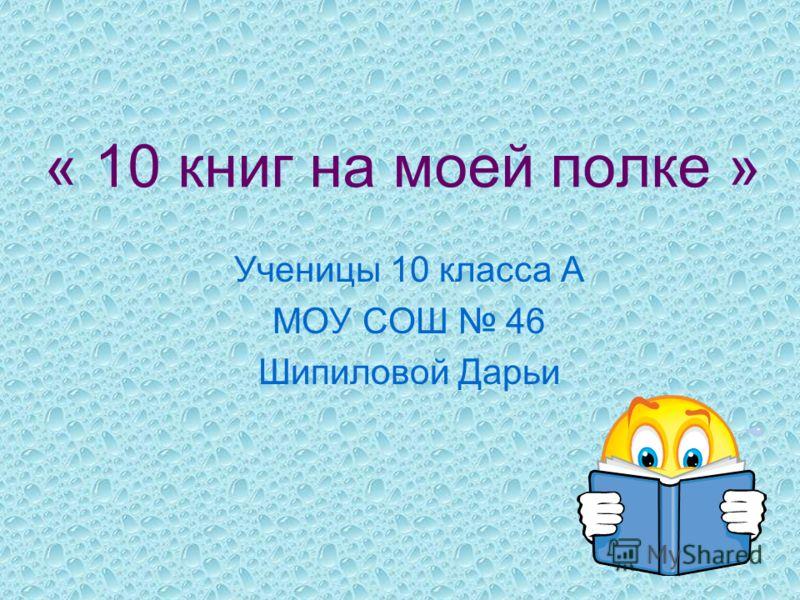 « 10 книг на моей полке » Ученицы 10 класса А МОУ СОШ 46 Шипиловой Дарьи