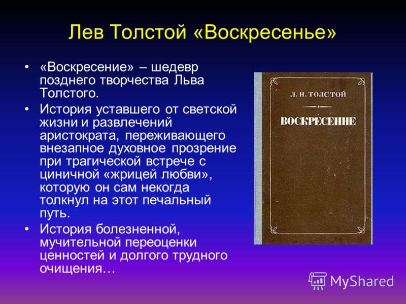 Лев Толстой «Воскресенье» «Воскресение» – шедевр позднего творчества Льва Толстого. История уставшего от светской жизни и развлечений аристократа, переживающего внезапное духовное прозрение при трагической встрече с циничной «жрицей любви», которую о