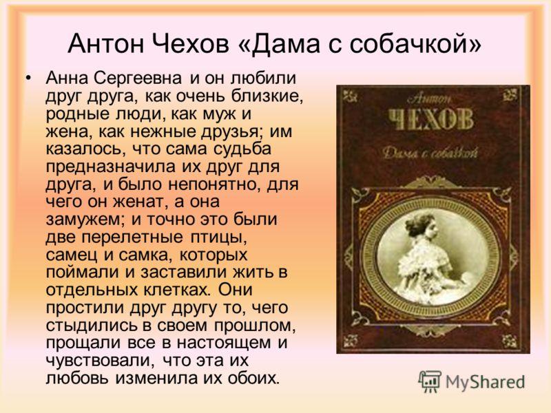 Антон Чехов «Дама с собачкой» Анна Сергеевна и он любили друг друга, как очень близкие, родные люди, как муж и жена, как нежные друзья; им казалось, что сама судьба предназначила их друг для друга, и было непонятно, для чего он женат, а она замужем;