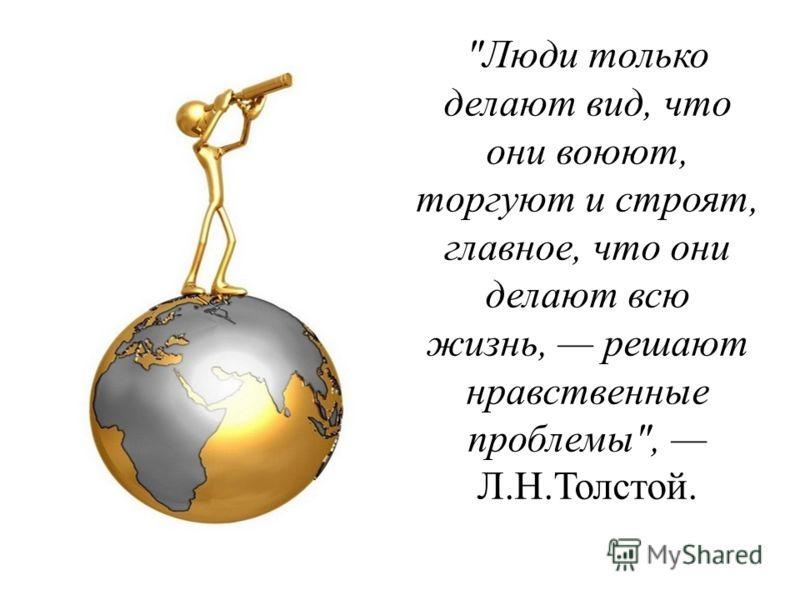 Люди только делают вид, что они воюют, торгуют и строят, главное, что они делают всю жизнь, решают нравственные проблемы, Л.Н.Толстой.