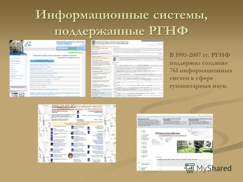 Информационные системы, поддержанные РГНФ В 1995-2007 гг. РГНФ поддержал создание 761 информационных систем в сфере гуманитарных наук.