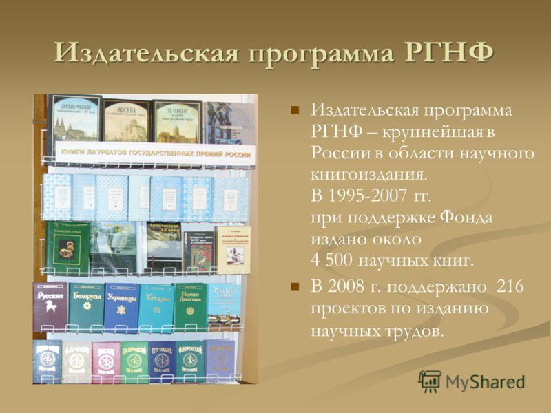Издательская программа РГНФ Издательская программа РГНФ – крупнейшая в России в области научного книгоиздания. В 1995-2007 гг. при поддержке Фонда издано около 4 500 научных книг. В 2008 г. поддержано 216 проектов по изданию научных трудов.