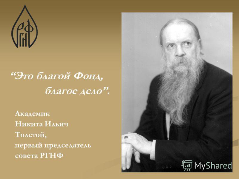Это благой Фонд, благое дело. Академик Никита Ильич Толстой, первый председатель совета РГНФ